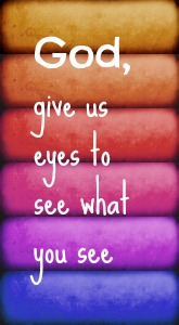 god give us eyes to see what you see