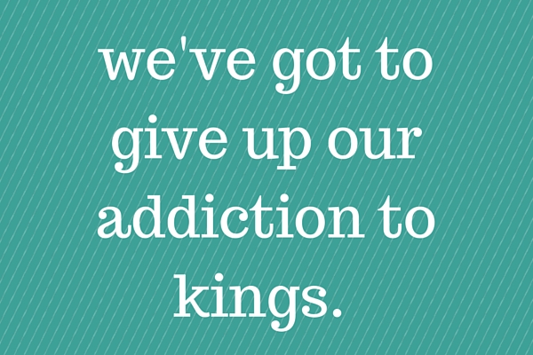 We've got to give up our addiction to kings.