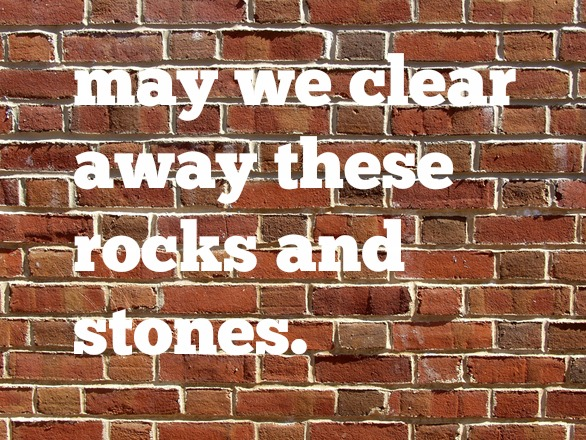 may we clear away these rocks and stones
